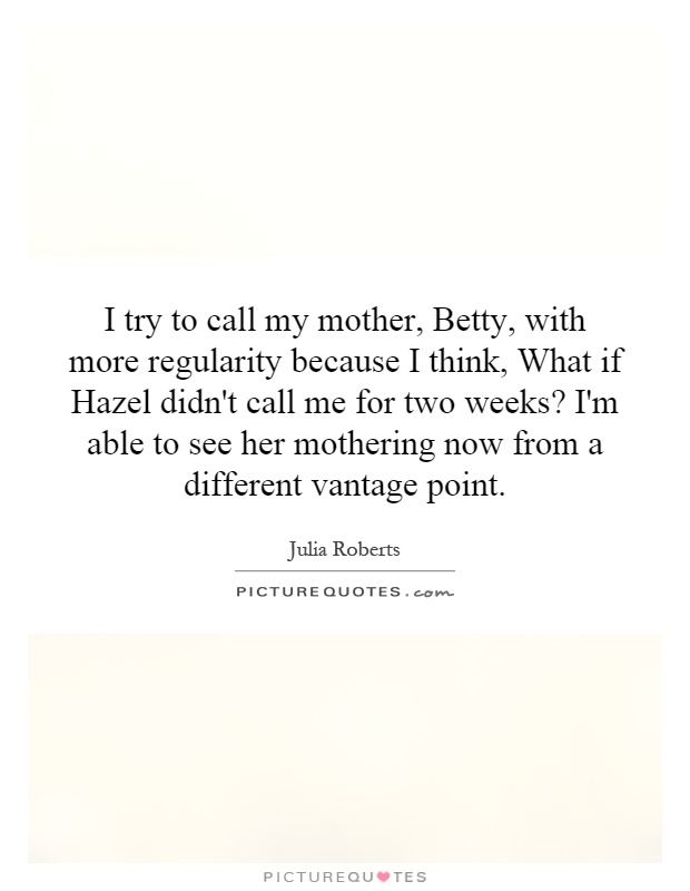 I try to call my mother, Betty, with more regularity because I think, What if Hazel didn't call me for two weeks? I'm able to see her mothering now from a different vantage point Picture Quote #1