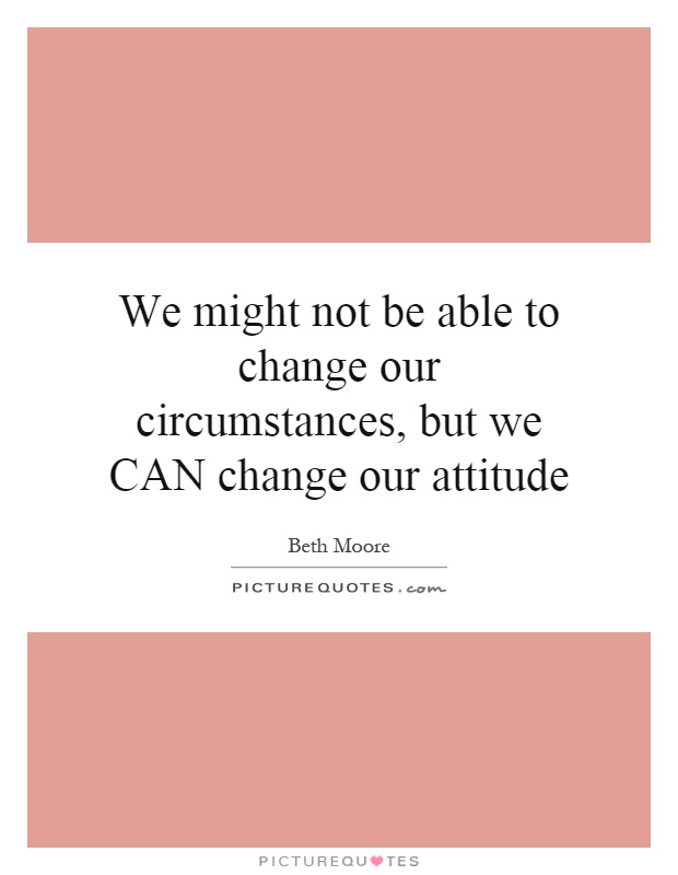 We might not be able to change our circumstances, but we CAN change our attitude Picture Quote #1