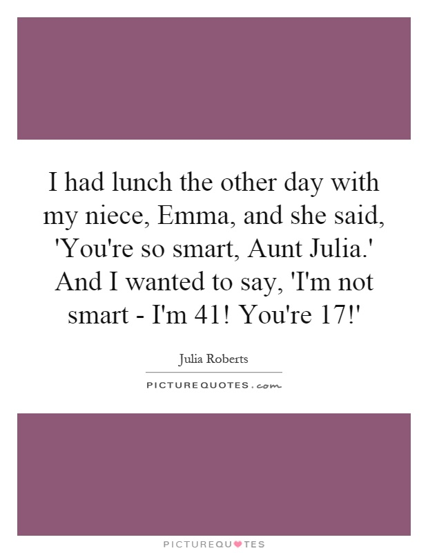 I had lunch the other day with my niece, Emma, and she said, 'You're so smart, Aunt Julia.' And I wanted to say, 'I'm not smart - I'm 41! You're 17!' Picture Quote #1
