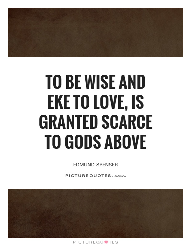 To be wise and eke to love, is granted scarce to gods above Picture Quote #1