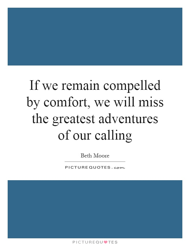 If we remain compelled by comfort, we will miss the greatest adventures of our calling Picture Quote #1