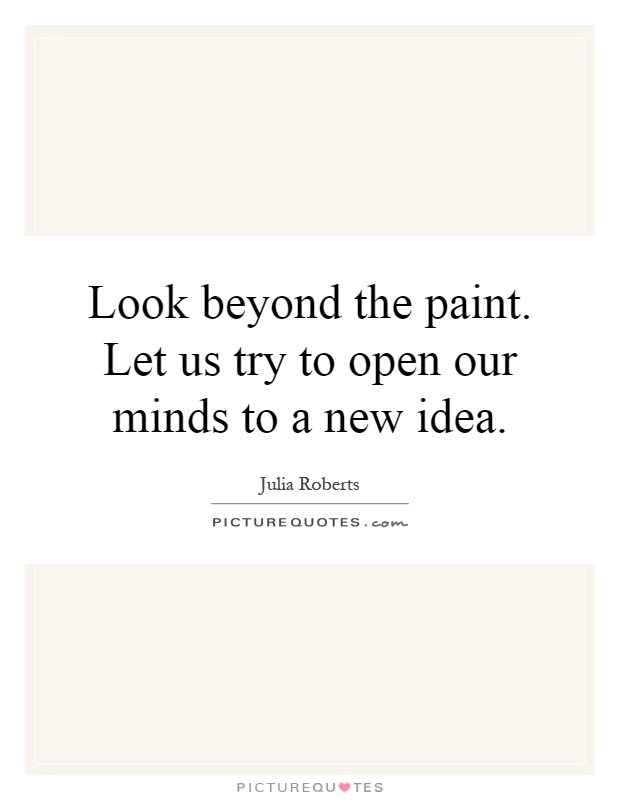 Look beyond the paint. Let us try to open our minds to a new idea Picture Quote #1