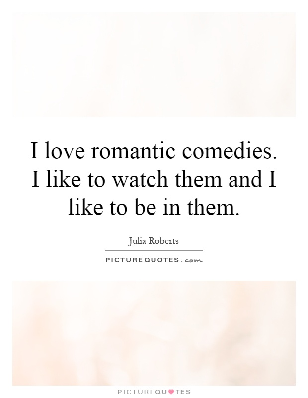 I love romantic comedies. I like to watch them and I like to be in them Picture Quote #1