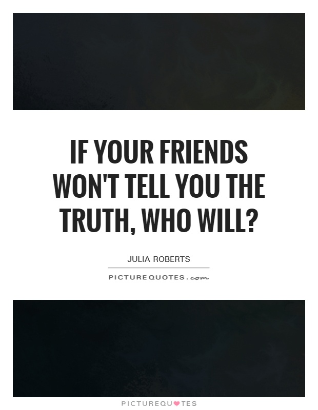 If your friends won't tell you the truth, who will? Picture Quote #1