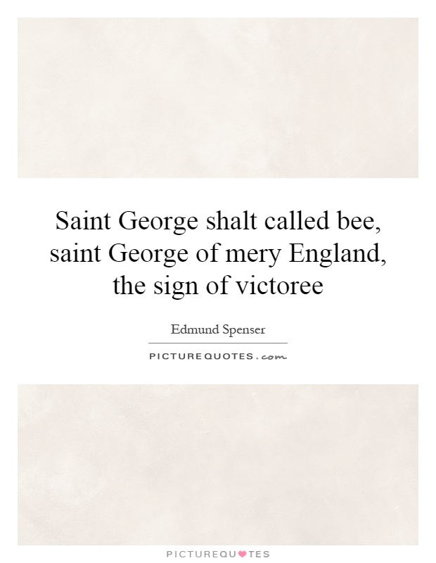 Saint George shalt called bee, saint George of mery England, the sign of victoree Picture Quote #1