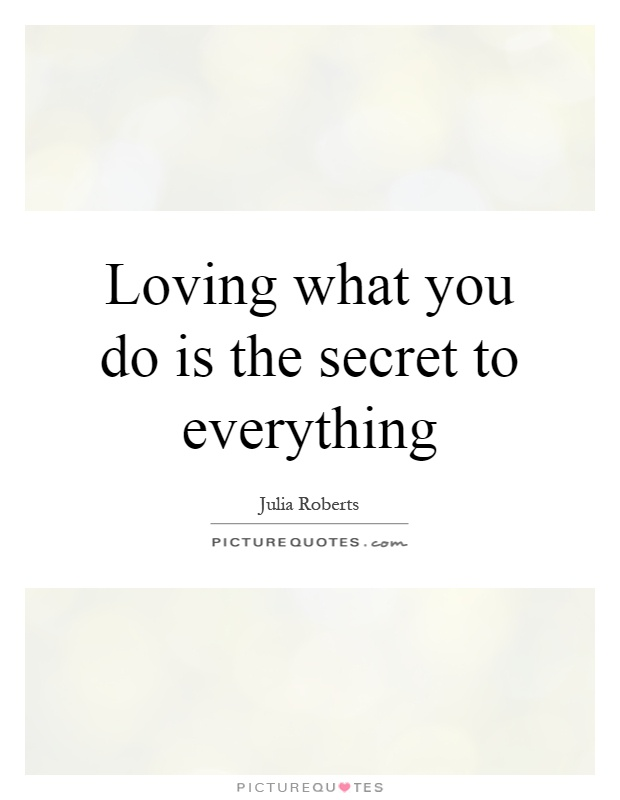 Loving what you do is the secret to everything Picture Quote #1