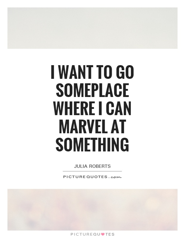 I want to go someplace where I can marvel at something Picture Quote #1