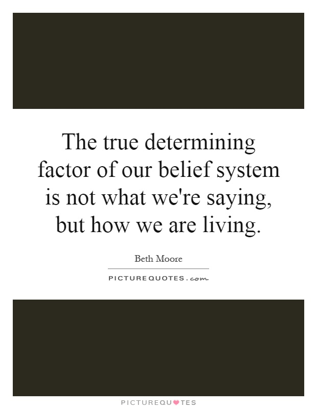The true determining factor of our belief system is not what we're saying, but how we are living Picture Quote #1