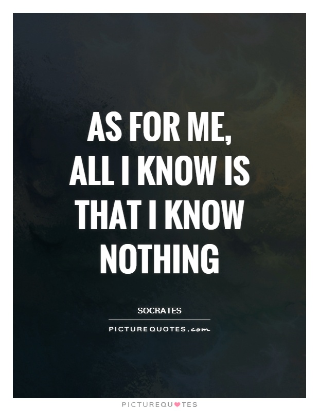 As for me, all I know is that I know nothing Picture Quote #1