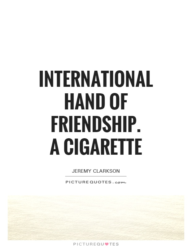 international hand of friendship.  A cigarette Picture Quote #1