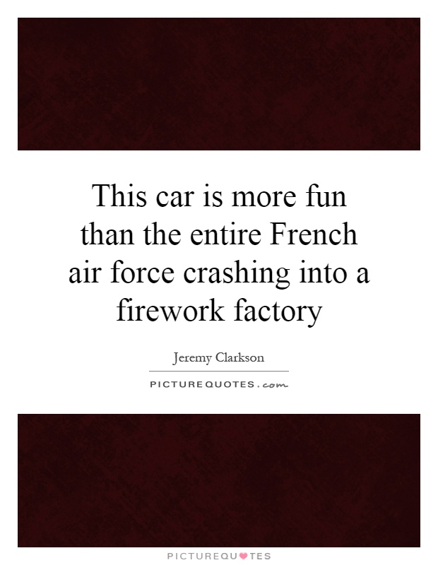 This car is more fun than the entire French air force crashing into a firework factory Picture Quote #1