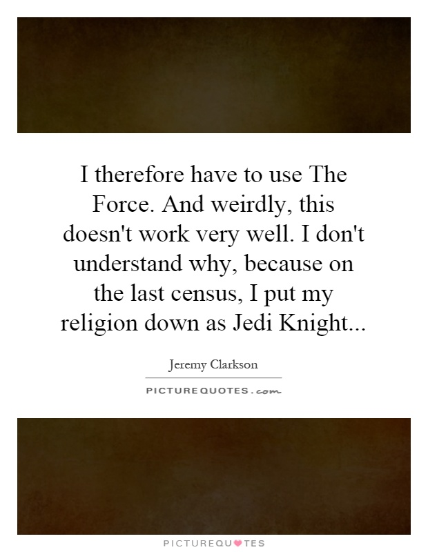 I therefore have to use The Force. And weirdly, this doesn't work very well. I don't understand why, because on the last census, I put my religion down as Jedi Knight Picture Quote #1