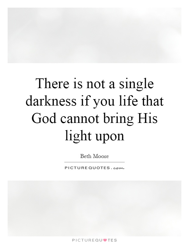 There is not a single darkness if you life that God cannot bring His light upon Picture Quote #1