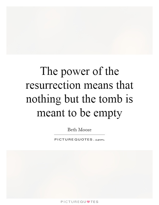The power of the resurrection means that nothing but the tomb is meant to be empty Picture Quote #1
