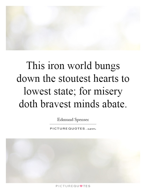 This iron world bungs down the stoutest hearts to lowest state; for misery doth bravest minds abate Picture Quote #1