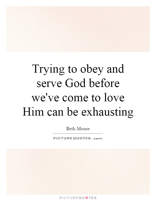 Trying to obey and serve God before we've come to love Him can be exhausting Picture Quote #1