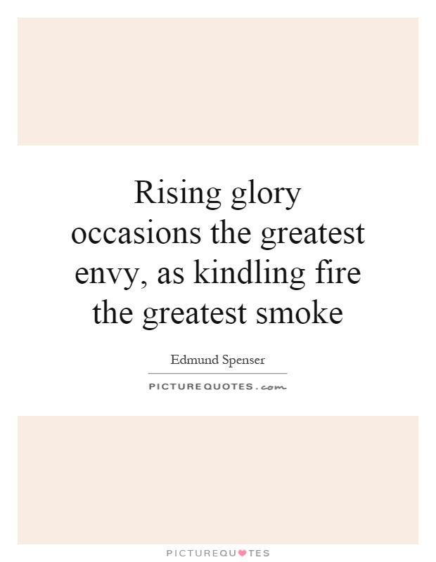 Rising glory occasions the greatest envy, as kindling fire the greatest smoke Picture Quote #1