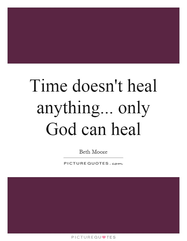 Time doesn't heal anything... only God can heal Picture Quote #1