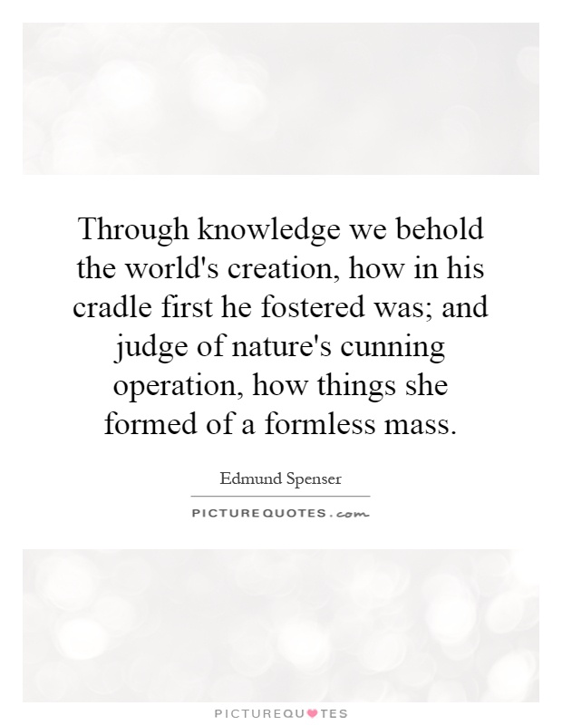 Through knowledge we behold the world's creation, how in his cradle first he fostered was; and judge of nature's cunning operation, how things she formed of a formless mass Picture Quote #1