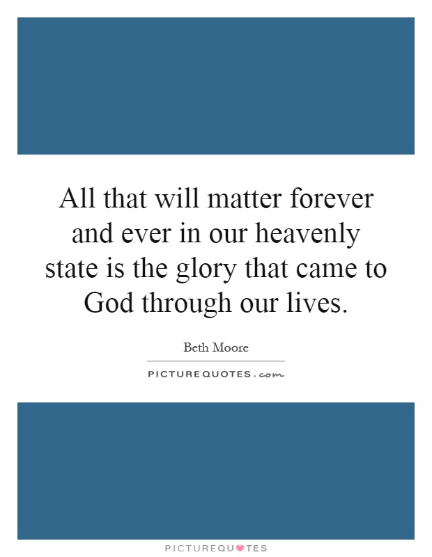 All that will matter forever and ever in our heavenly state is the glory that came to God through our lives Picture Quote #1