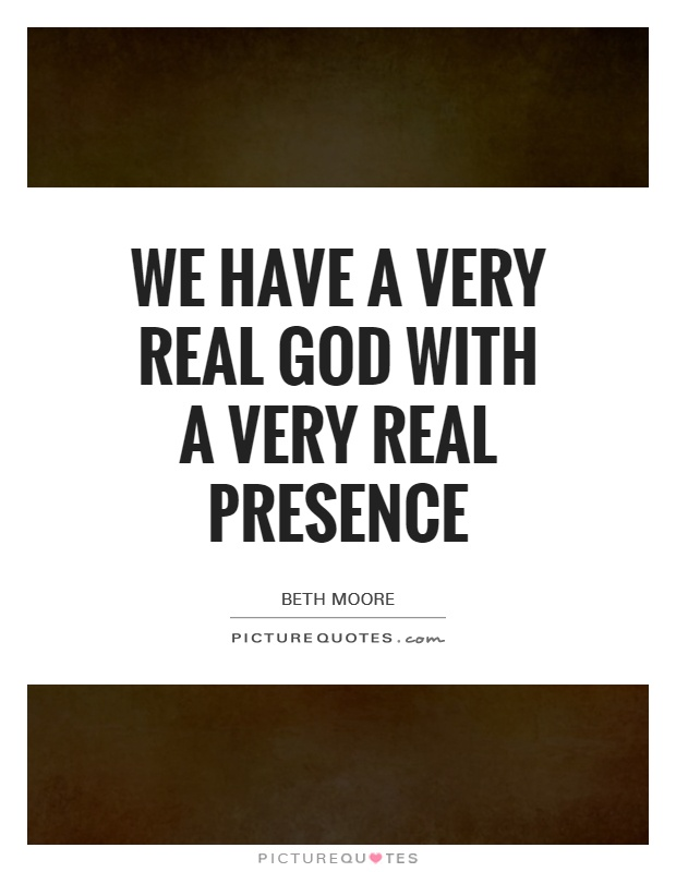 We have a very real God with a very real presence Picture Quote #1