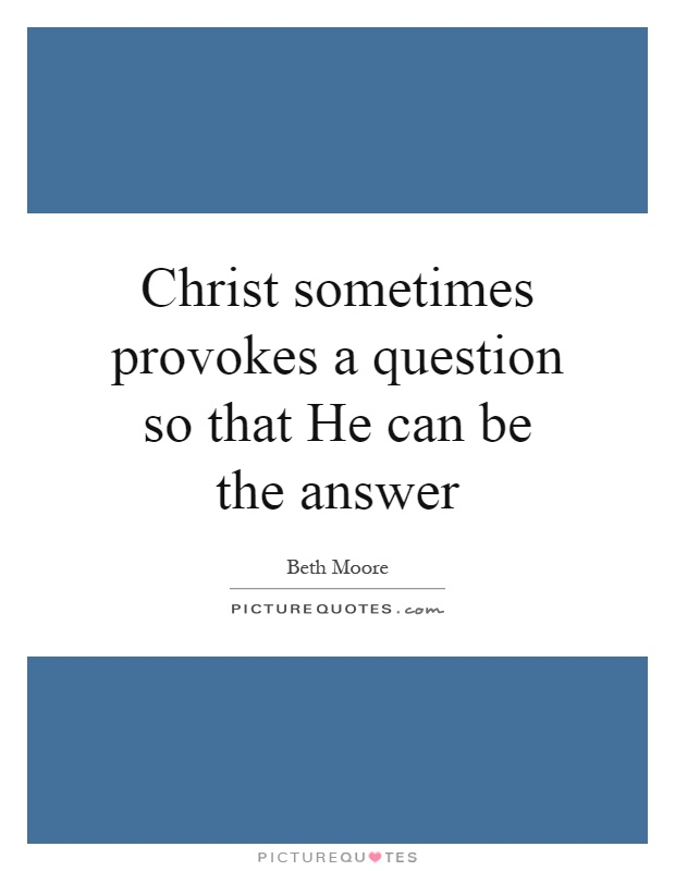 Christ sometimes provokes a question so that He can be the answer Picture Quote #1