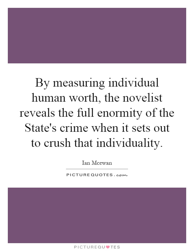 By measuring individual human worth, the novelist reveals the full enormity of the State's crime when it sets out to crush that individuality Picture Quote #1