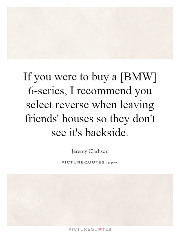 If you were to buy a [BMW] 6-series, I recommend you select reverse when leaving friends' houses so they don't see it's backside Picture Quote #1