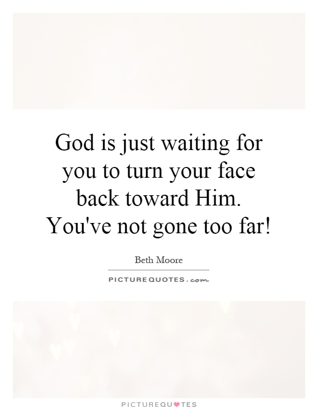 God is just waiting for you to turn your face back toward Him. You've not gone too far! Picture Quote #1