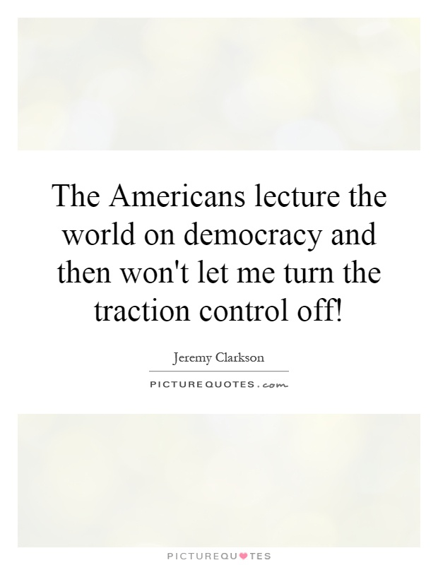 The Americans lecture the world on democracy and then won't let me turn the traction control off! Picture Quote #1