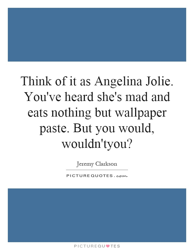 Think of it as Angelina Jolie. You've heard she's mad and eats nothing but wallpaper paste. But you would, wouldn'tyou? Picture Quote #1