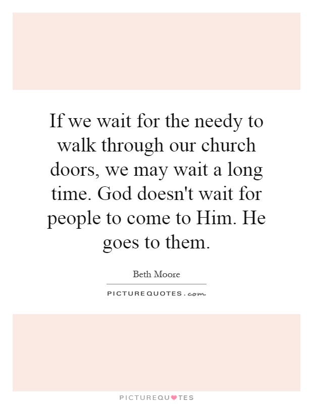 If we wait for the needy to walk through our church doors, we may wait a long time. God doesn't wait for people to come to Him. He goes to them Picture Quote #1