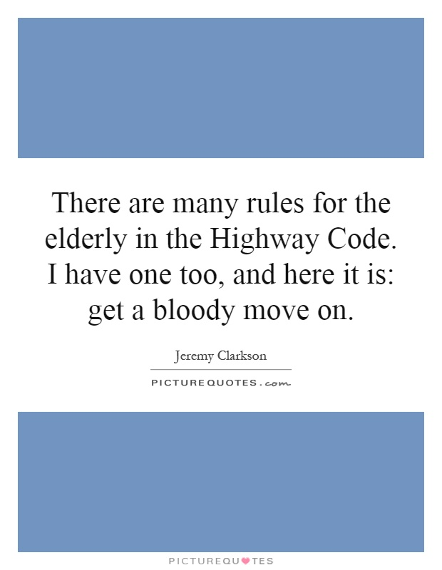 There are many rules for the elderly in the Highway Code. I have one too, and here it is: get a bloody move on Picture Quote #1