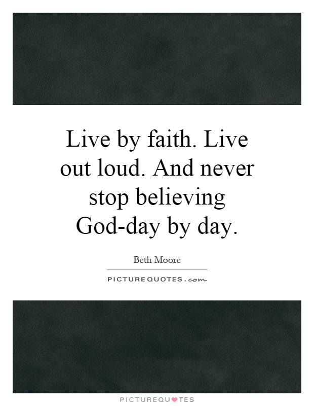 Live by faith. Live out loud. And never stop believing God-day by day Picture Quote #1