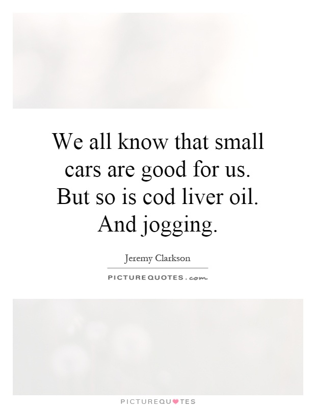 We all know that small cars are good for us. But so is cod liver oil. And jogging Picture Quote #1