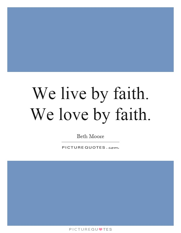 We live by faith. We love by faith Picture Quote #1