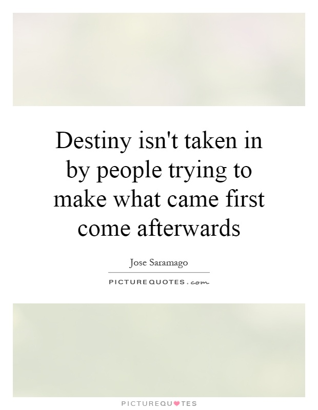 Destiny isn't taken in by people trying to make what came first come afterwards Picture Quote #1