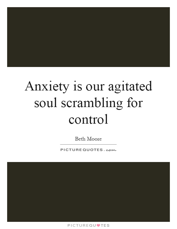 Anxiety is our agitated soul scrambling for control Picture Quote #1