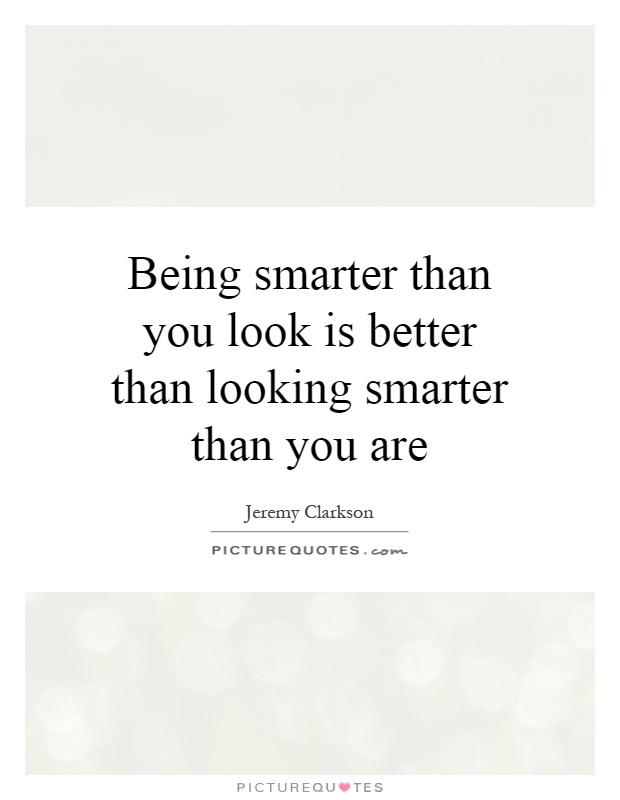 Being smarter than you look is better than looking smarter than you are Picture Quote #1