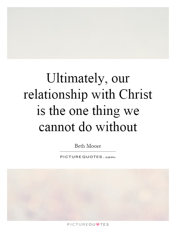 Ultimately, our relationship with Christ is the one thing we cannot do without Picture Quote #1