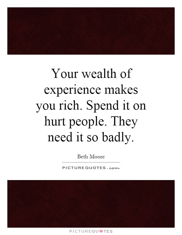Your wealth of experience makes you rich. Spend it on hurt people. They need it so badly Picture Quote #1