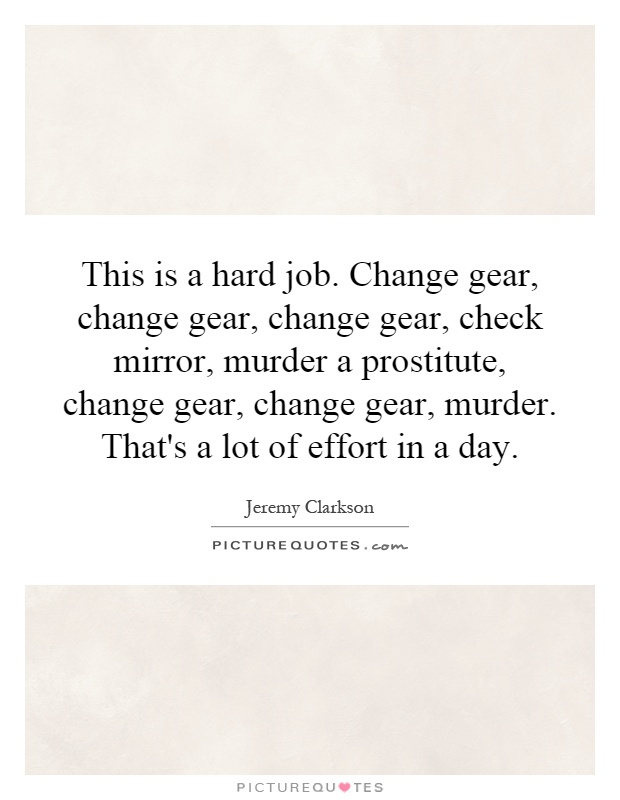 This is a hard job. Change gear, change gear, change gear, check mirror, murder a prostitute, change gear, change gear, murder. That's a lot of effort in a day Picture Quote #1