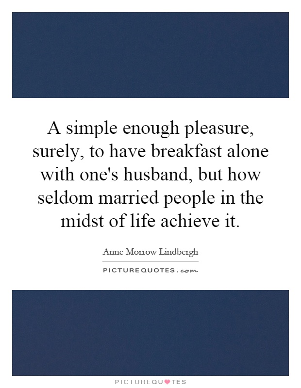 A simple enough pleasure, surely, to have breakfast alone with one's husband, but how seldom married people in the midst of life achieve it Picture Quote #1