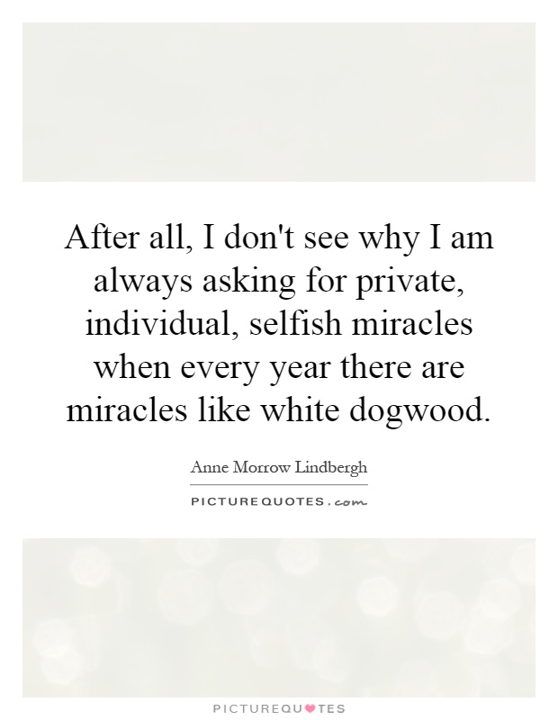 After all, I don't see why I am always asking for private, individual, selfish miracles when every year there are miracles like white dogwood Picture Quote #1