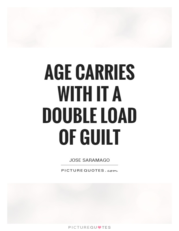 Age carries with it a double load of guilt Picture Quote #1