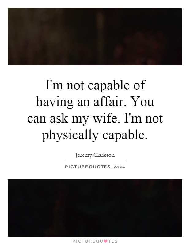 I'm not capable of having an affair. You can ask my wife. I'm not physically capable Picture Quote #1