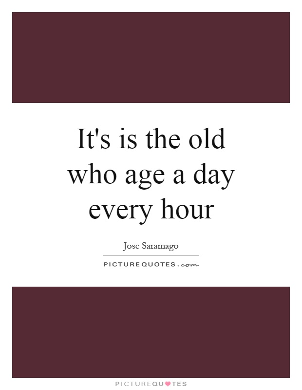 It's is the old who age a day every hour Picture Quote #1