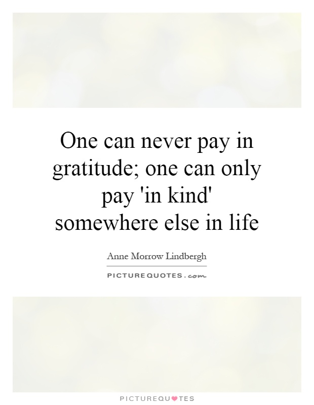 One can never pay in gratitude; one can only pay 'in kind' somewhere else in life Picture Quote #1