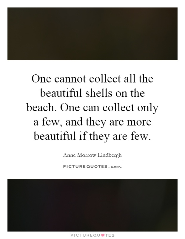 One cannot collect all the beautiful shells on the beach. One can collect only a few, and they are more beautiful if they are few Picture Quote #1