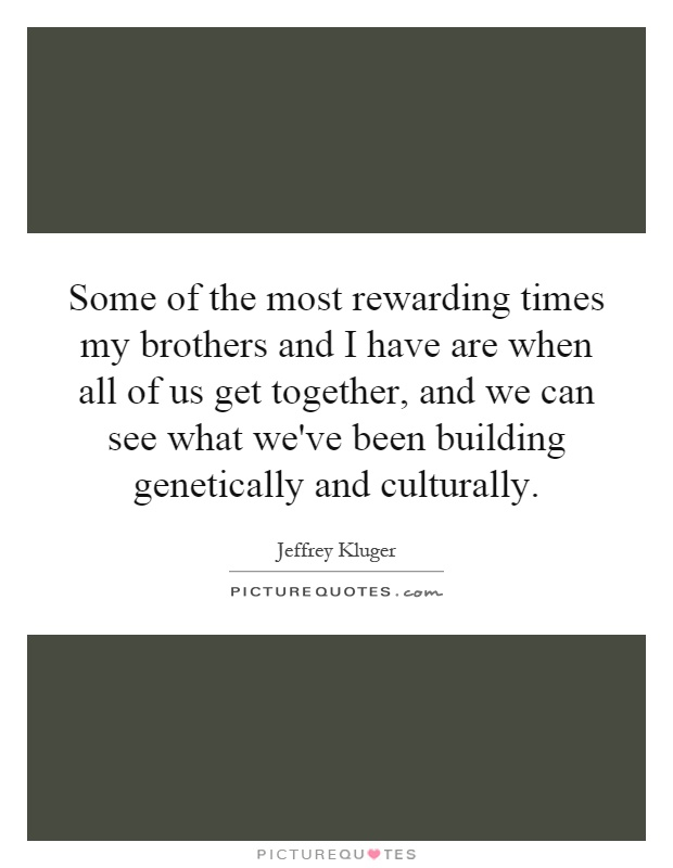 Some of the most rewarding times my brothers and I have are when all of us get together, and we can see what we've been building genetically and culturally Picture Quote #1